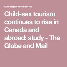 Child-sex tourism continues to rise in Canada and abroad: study - The Globe and Mail