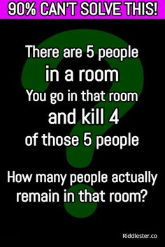 Can you solve this? There are 5 people in a room. You go in that room and kill 4 of those 5 people. How many people actually remain in that room?