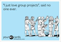 Funny Workplace Ecard: 'I just love group projects', said no one ever. Loathe group projects!