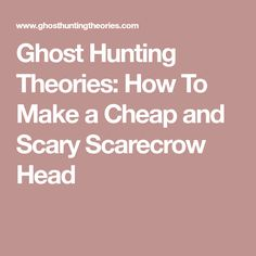 Ghost Hunting Theories: How To Make a Cheap and Scary Scarecrow Head