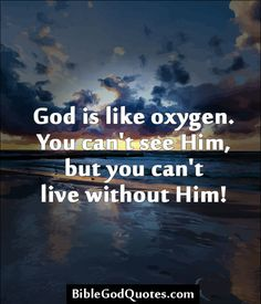 God is like oxygen. You can't see Him, but you can't live without Him!