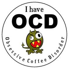 I have OCD, obsessive coffee disorder
