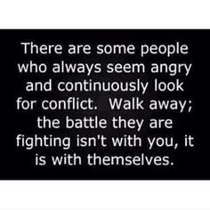 There are some people who always seems angry and continuously look for conflict. Walk away the battle they are fighting isn't with you,it is with themselves.