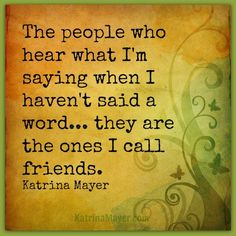 The people who hear what I'm saying when I haven't said a word... they are the ones I call friends. Katrina Mayer