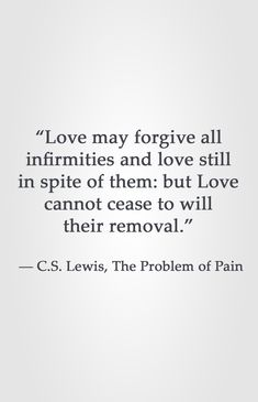 """""""Love may forgive all infirmities and love still in spite of them: but Love cannot cease to will their removal.""""  ― C.S. Lewis, The Problem of Pain"""