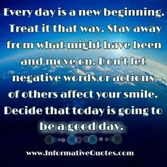 Every day is new day, treat it that way......