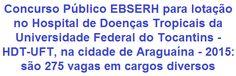 A Empresa Brasileira de Serviços Hospitalares - EBSERH, comunica da abertura de Concurso Público para a contratação de 275 profissionais das áreas Administrativa, Assistencial e Médica em empregos de Níveis Médio, Técnico e Superior para compor seu quadro de funcionários, com lotação no Hospital de Doenças Tropicais da Universidade Federal do Tocantins - HDT-UFT, na cidade de Araguaína / TO. Os salários variam de R$ 1.730,25 a R$ 11.490,74, com jornadas de trabalho de 24 a 40 horas semanais.