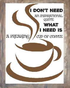 A personal favorite from my Etsy shop https://www.etsy.com/listing/501196215/freaking-cup-of-coffee-quote-8x10