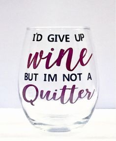 A personal favorite from my Etsy shop https://www.etsy.com/listing/519465037/id-give-up-wine-but-im-not-a-quitter