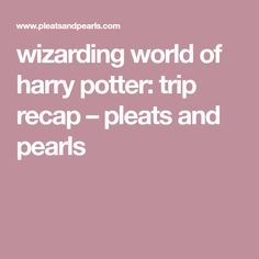 wizarding world of harry potter: trip recap – pleats and pearls