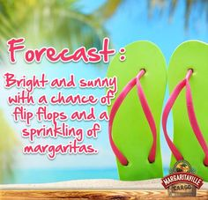 Forecast: Bright and Sunny with a chance of flip flops and a sprinkling of margaritas.
