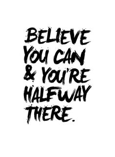 Believe you can you're half way there.