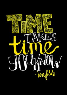 time takes time you know