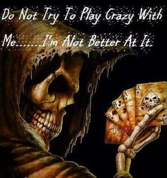 Do not try to play crazy with me... I'm a lot better at it.