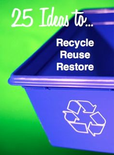 25 Ideas to Recycle, Reuse and Restore - Activities & Crafts
