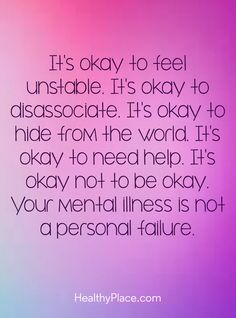 Quote on mental health: It´s okay to feel unstable. It´s okay to disassociate. It´s okay to hide from the world. It´s okay to need help. It´s okay not to be okay. Your mental illness is not a personal failure. www.HealthyPlace.com