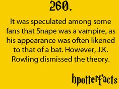 Harry Potter Facts #260:    It was speculated among some fans that Snape was a vampire, as his appearance was often likened to that of a bat.  However, J.K. Rowling dismissed the theory.