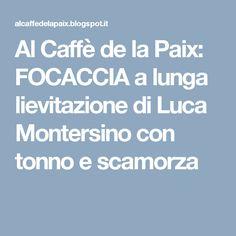 Al Caffè de la Paix: FOCACCIA a lunga lievitazione di Luca Montersino con tonno e scamorza