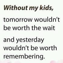 My kids are my world, my reason for being, and both are a blessing beyond compare....