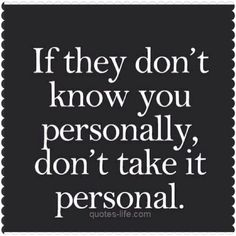 If they don't know you personally...then why should their evil and mean spirited words affect you?