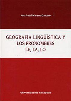 Geografía lingüística y los pronombres le, la, lo / Ana Isabel Navarro Carrasco - Valladolid : Ediciones Universidad de Valladolid, [2016]