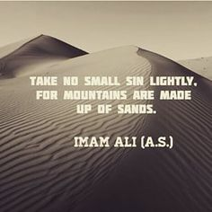 """""""Take no small sin lightly, for mountains are made up of sands."""" -Imam Ali (AS) Hazrat Ali Sayings, Imam Ali Quotes, Muslim Quotes, Quran Quotes, Religious Quotes, Wisdom Quotes, Life Quotes, Islamic Inspirational Quotes, Islamic Quotes"""