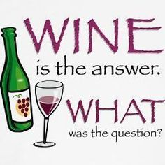 Wine is the answer....
