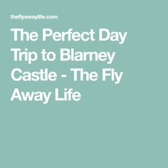 The Perfect Day Trip to Blarney Castle - The Fly Away Life