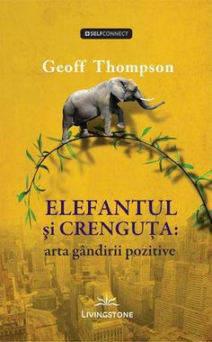 Elefantul si crenguta: arta gandirii pozitive - Geoff Thompson