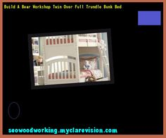 Build a bear Workshop Twin over full Trundle Bunk Bed 110421 - Woodworking Plans and Projects!