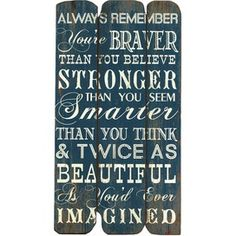 Always remember You're braver than you believe, stronger than you seem smarter than you think and twice as beautiful as you'd ever imagined