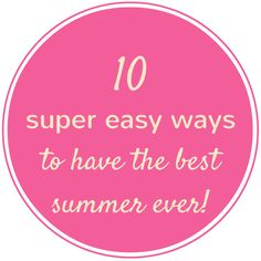 10 super easy ways to have the best summer ever