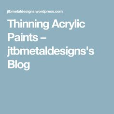 Thinning Acrylic Paints – jtbmetaldesigns's Blog