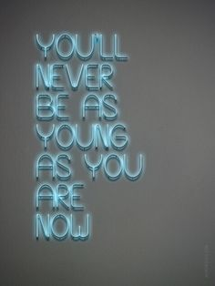"""So live it up, babe!! // """"You'll Never Be as Young As You Are Now"""" neon sign"""
