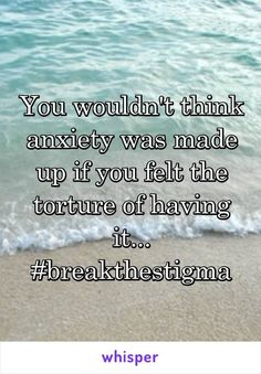 You wouldn't think anxiety was made up if you felt the torture of having it... #breakthestigma