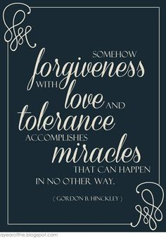 Somehow forgiveness with love and tolerance accomplishes miracles that can happen in no other way. ~ Gordon B. Hinckley I love this. I know this help to forgive, tolerate, and love, comes only through the Savior! Lds Quotes, Uplifting Quotes, Religious Quotes, Quotable Quotes, Spiritual Quotes, Great Quotes, Gospel Quotes, Mormon Quotes, Wisdom Quotes