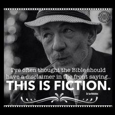 """""""I've always thought the Bible should have a disclaimer in the front saying this is fiction."""" -Sir Ian Mckellen"""