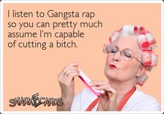 I listen to Gangsta rap so you can pretty much assume I'm capable of cutting a bitch.