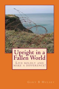 "Upright in a Fallen World by Gary B Hulsey (BS '64). ""We don't want to be a victim, yet we don't want to isolate and fully withdraw. We'd like to live freely, associate with different types of people, and make a difference in this fallen world, but how? None of us has the wisdom, discipline and strength to coast through life unaffected and, at the same time, make a difference – we can't go it alone."""