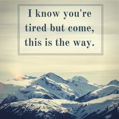 Rumio Quote I know you're tired but come, this is the way. https://www.youtube.com/watch?v=YOvpH_tX8pM
