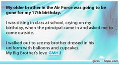 Oh my gosh! My brother is in the Air Force and was gone for MY 17th birthday, but the night before my birthday he sang to me!