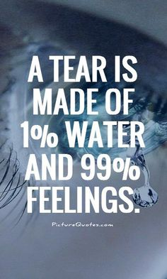 A tear is made of 1% water and 99% feelings.