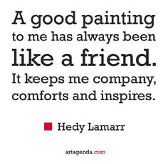 A good #painting to me has always been like a #friend. It keeps me company comforts and #inspires.  Hedy #Lamarr #quotes #artquotes #ArtBasel