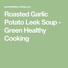 Roasted Garlic Potato Leek Soup - Green Healthy Cooking