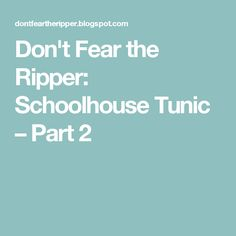 Don't Fear the Ripper: Schoolhouse Tunic – Part 2