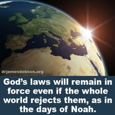 God's laws will remain in force even if the whole world rejects them, as in the days of Noah.