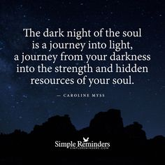 The dark night of the soul is a journey into the light, a journey from your Darkness into the Strength and hidden resources of Your Soul .— Caroline Myss  ��Traveling with Angels��. Begin and End with Thank You.