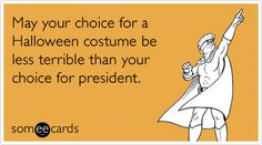 Funny Halloween Ecard: May your choice for a Halloween costume be less terrible than your choice for president.
