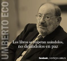 """""""Los libros se respetan usándolos, no dejándolos en paz"""", Umberto Eco"""