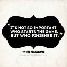 It's not so important who starts the game, but who finishes it. - John Wooden